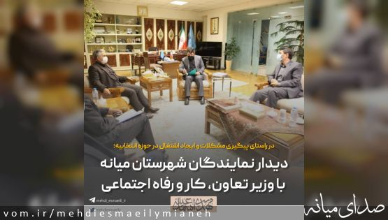 ️دیدار نمایندگان شهرستان میانه با وزیر تعاون، کار و رفاه اجتماعی